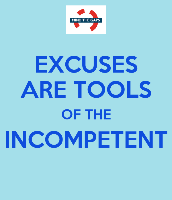 EXCUSES ARE TOOLS OF THE INCOMPETENT