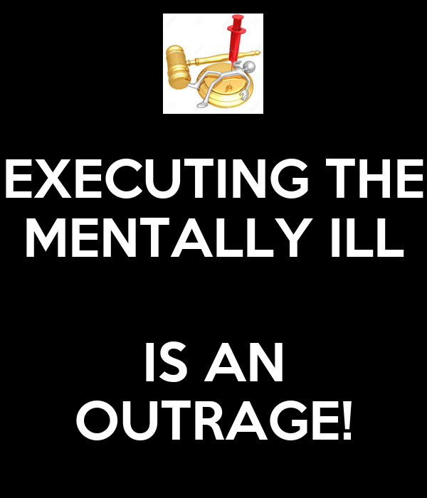 EXECUTING THE MENTALLY ILL  IS AN OUTRAGE!