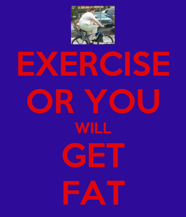 EXERCISE OR YOU WILL GET FAT