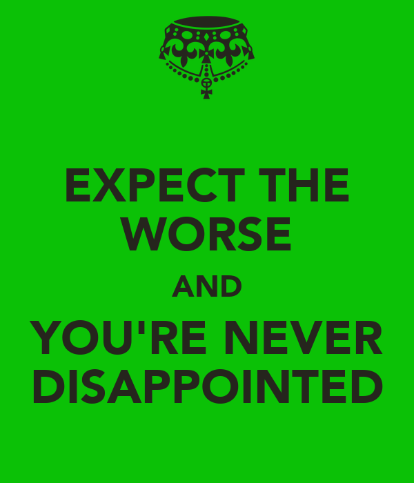 EXPECT THE WORSE AND YOU'RE NEVER DISAPPOINTED
