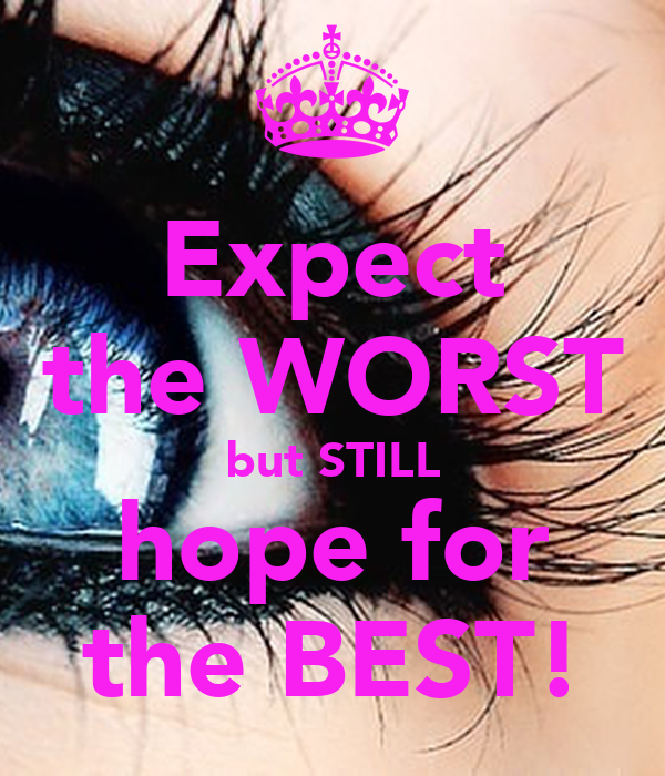 Expect the WORST but STILL hope for the BEST!