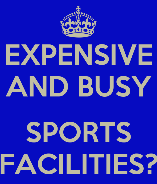 EXPENSIVE AND BUSY  SPORTS FACILITIES?