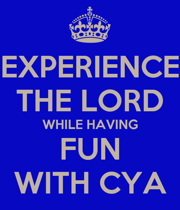 EXPERIENCE THE LORD WHILE HAVING FUN WITH CYA