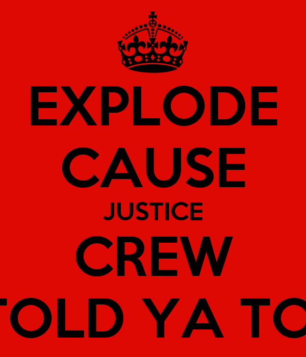EXPLODE CAUSE JUSTICE CREW TOLD YA TO!