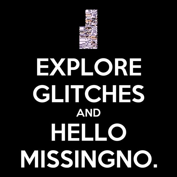 EXPLORE GLITCHES AND HELLO MISSINGNO.