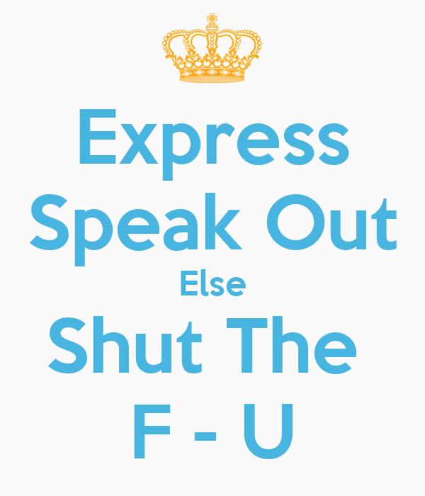 Express Speak Out Else Shut The  F - U