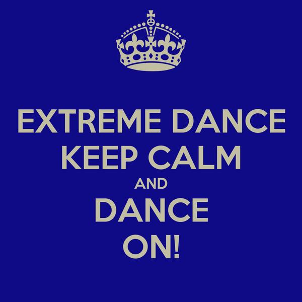 EXTREME DANCE KEEP CALM AND DANCE ON!