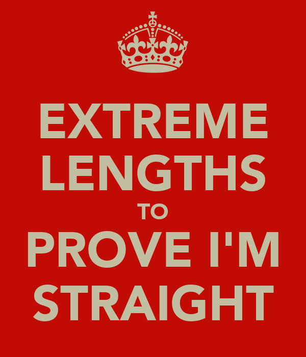 EXTREME LENGTHS TO PROVE I'M STRAIGHT