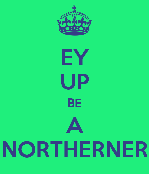 EY UP BE A NORTHERNER