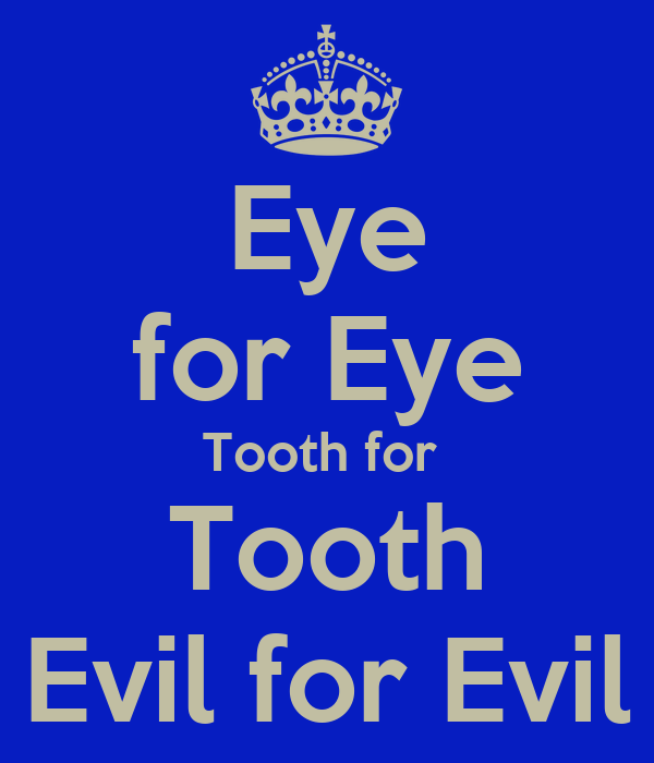 Eye for Eye Tooth for  Tooth Evil for Evil