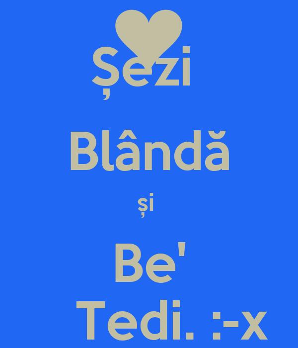 Șezi  Blândă și  Be'    Tedi. :-x
