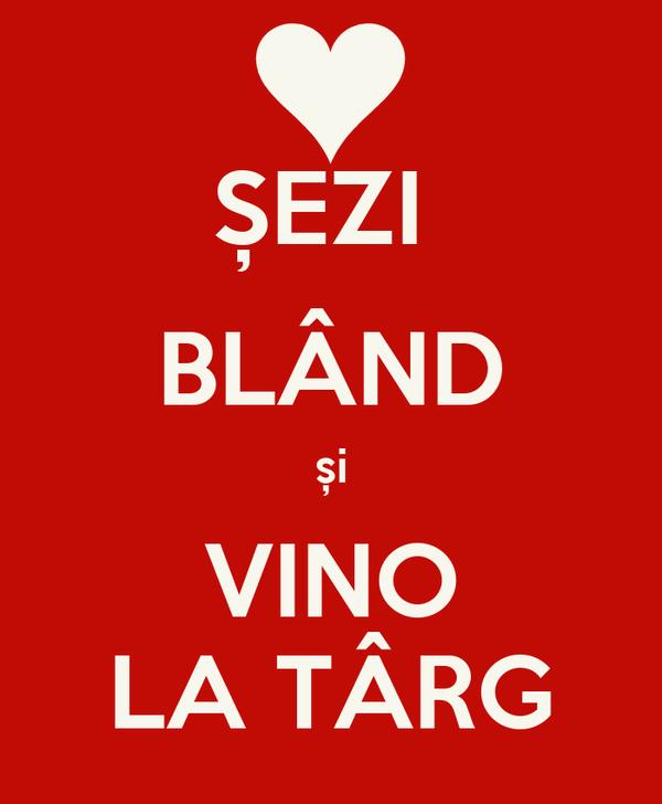 ȘEZI  BLÂND și VINO LA TÂRG
