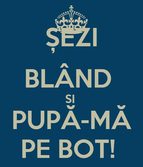 ȘEZI BLÂND  SI  PUPĂ-MĂ PE BOT!