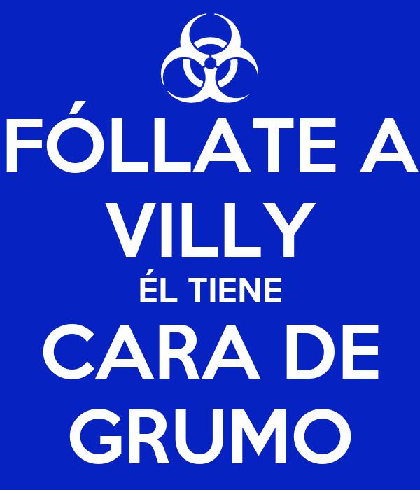 FÓLLATE A VILLY ÉL TIENE CARA DE GRUMO