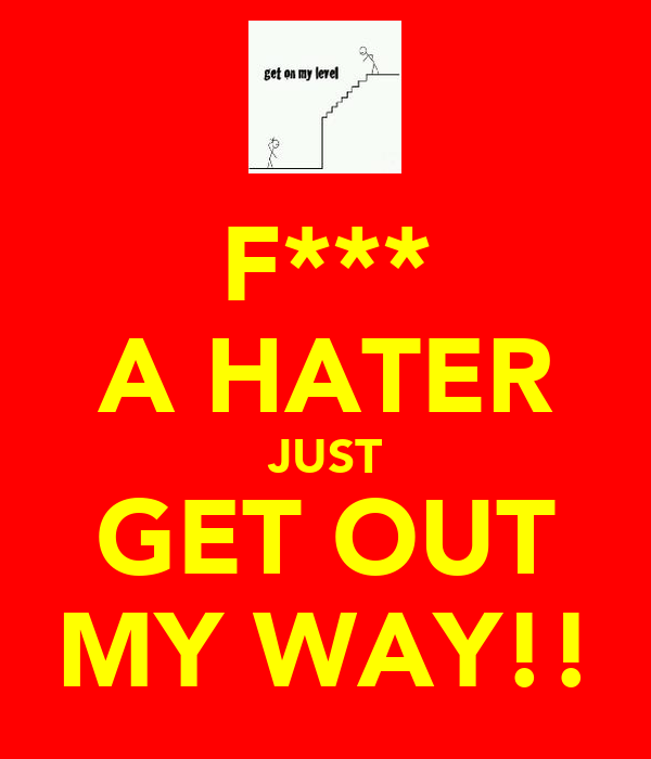 F*** A HATER JUST GET OUT MY WAY!!