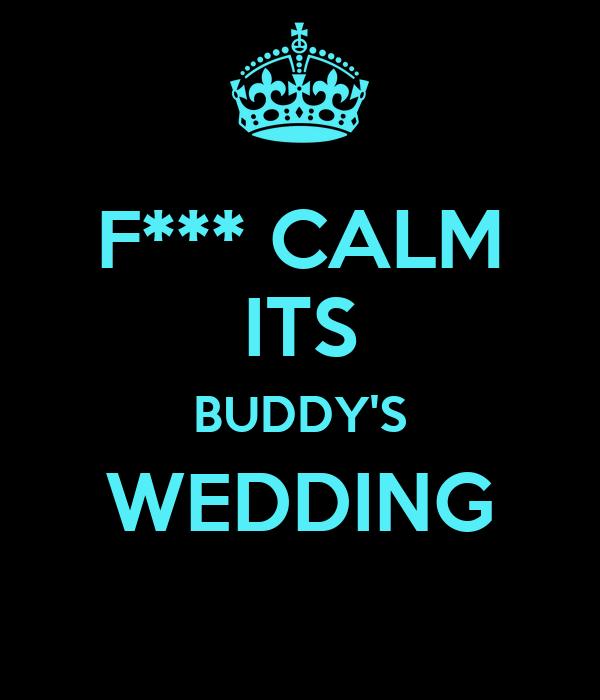 F*** CALM ITS BUDDY'S WEDDING