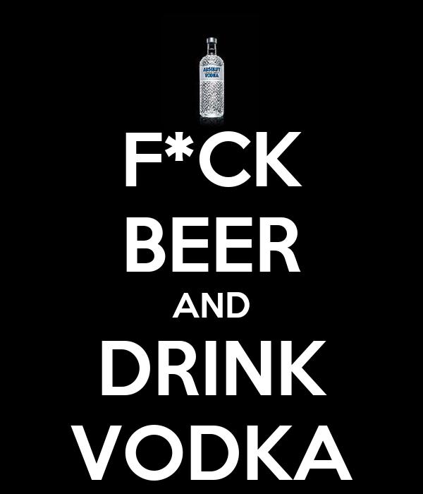 F*CK BEER AND DRINK VODKA