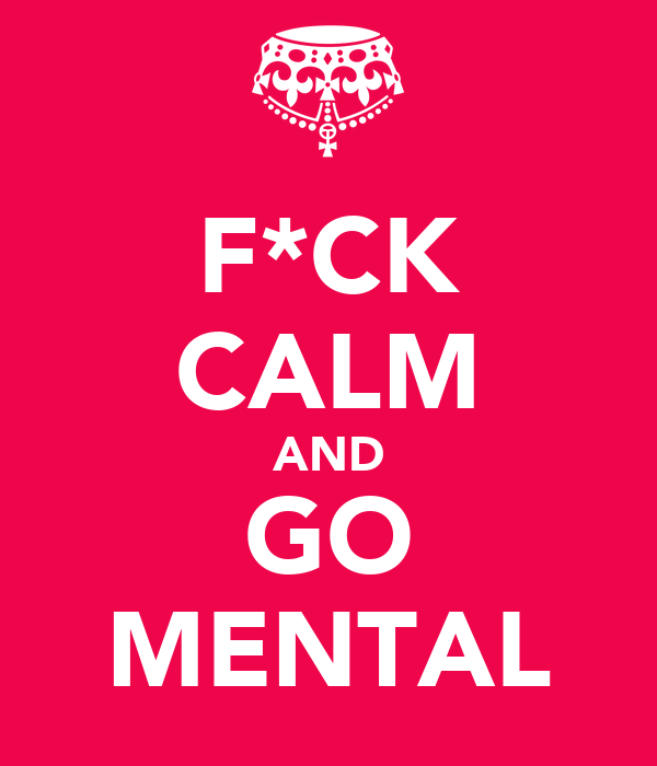 F*CK CALM AND GO MENTAL