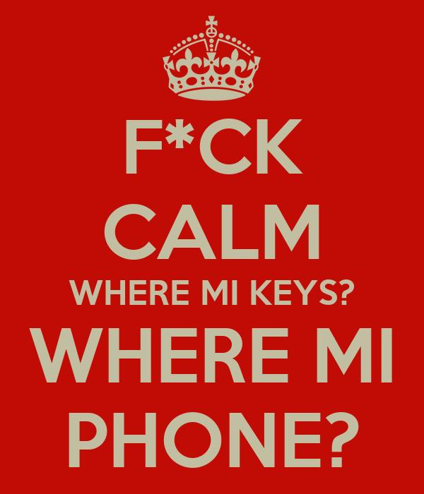 F*CK CALM WHERE MI KEYS? WHERE MI PHONE?