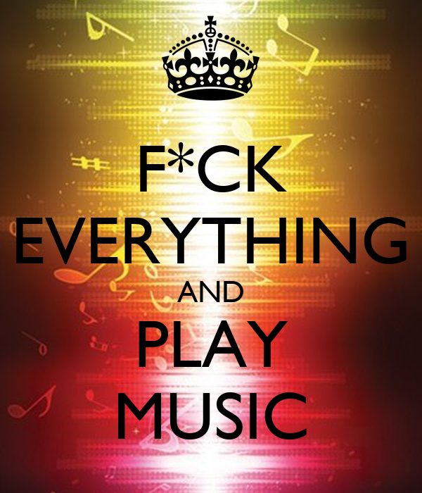 F*CK EVERYTHING AND PLAY MUSIC