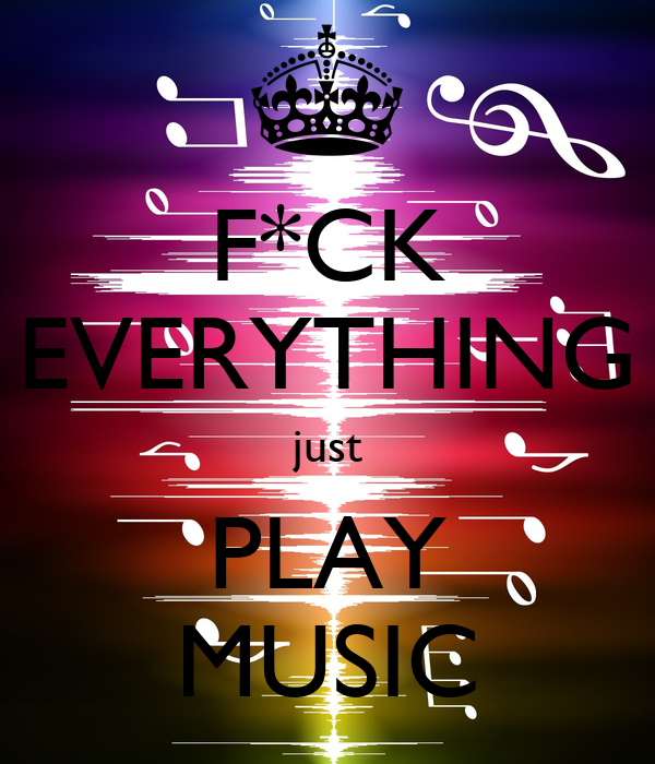 F*CK EVERYTHING just PLAY MUSIC