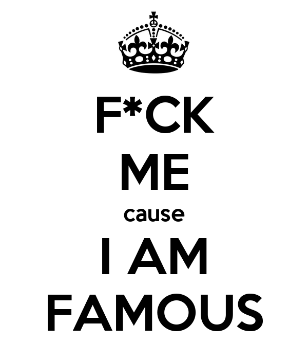 F*CK ME cause I AM FAMOUS