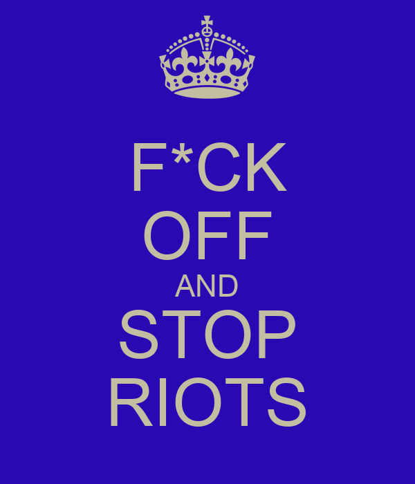 F*CK OFF AND STOP RIOTS