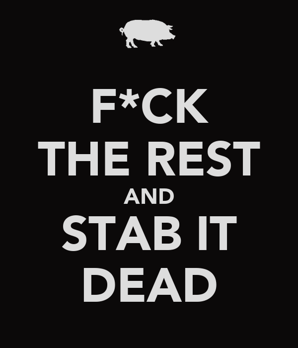 F*CK THE REST AND STAB IT DEAD