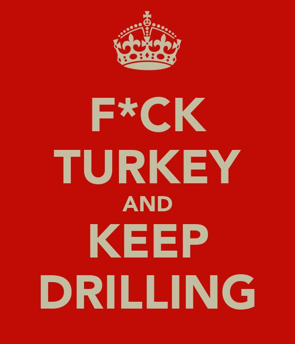 F*CK TURKEY AND KEEP DRILLING