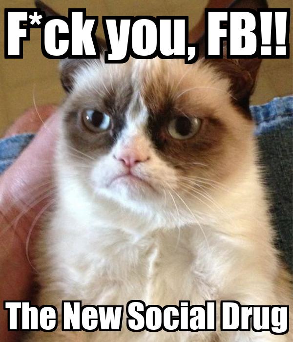 F*ck you, FB!! The New Social Drug