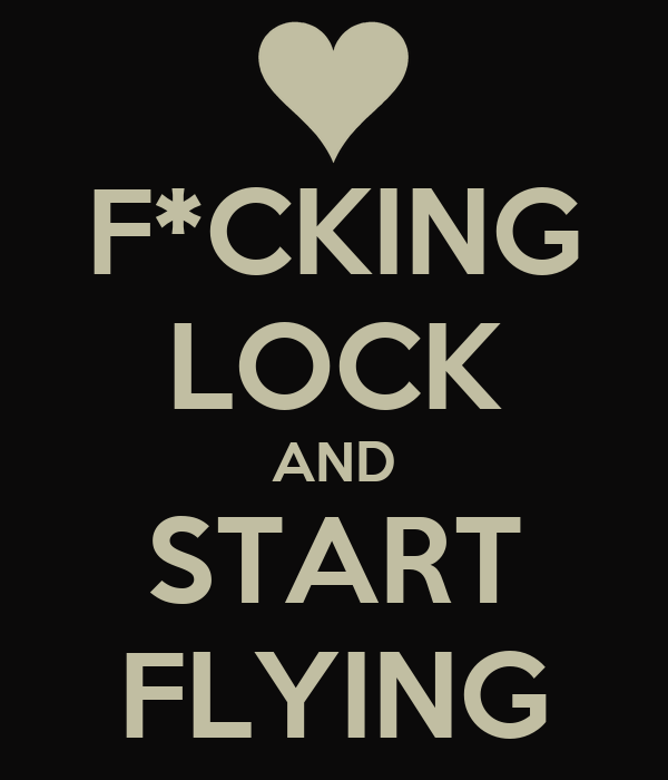 F*CKING LOCK AND START FLYING