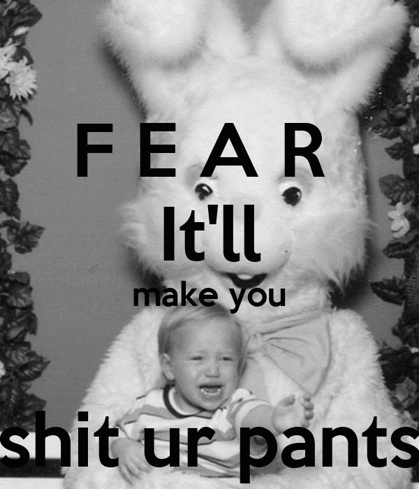 F E A R  It'll make you  shit ur pants