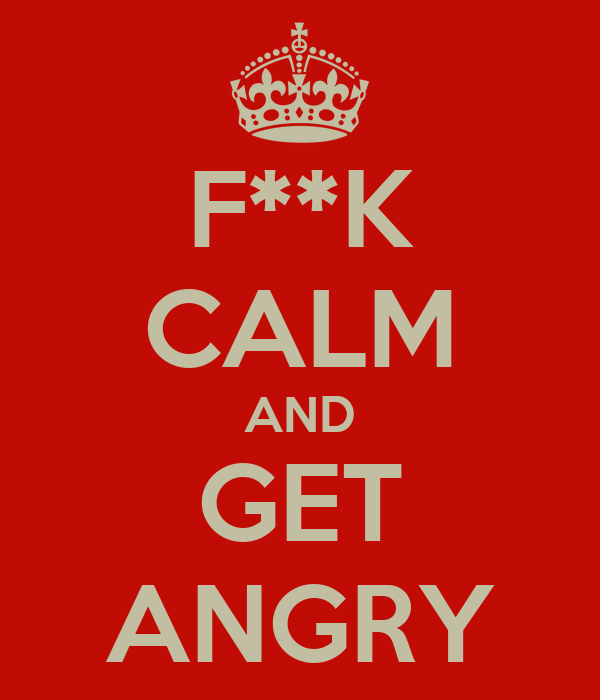 F**K CALM AND GET ANGRY