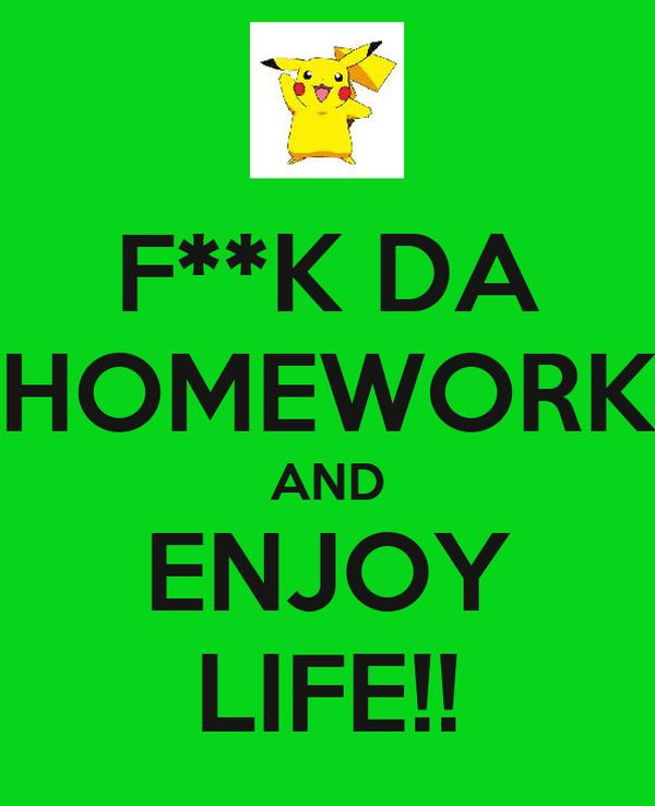 F**K DA HOMEWORK AND ENJOY LIFE!!