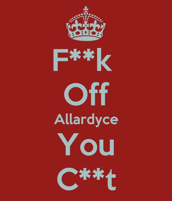 F**k  Off Allardyce You C**t