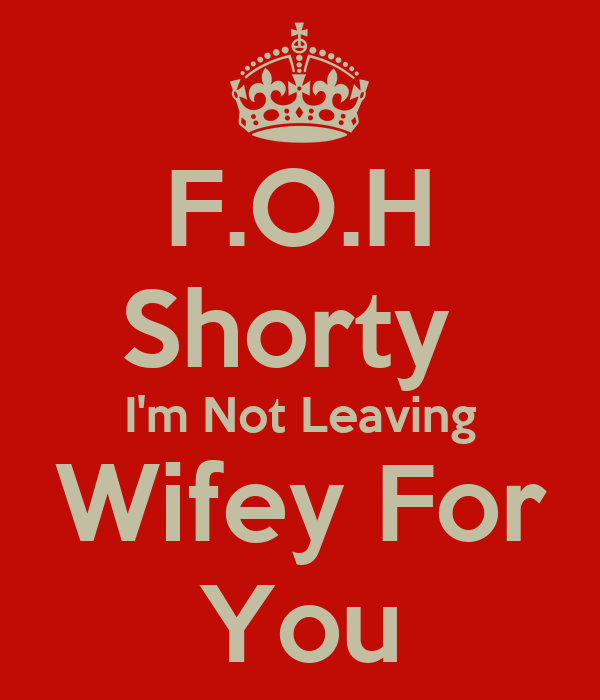 F.O.H Shorty  I'm Not Leaving Wifey For You