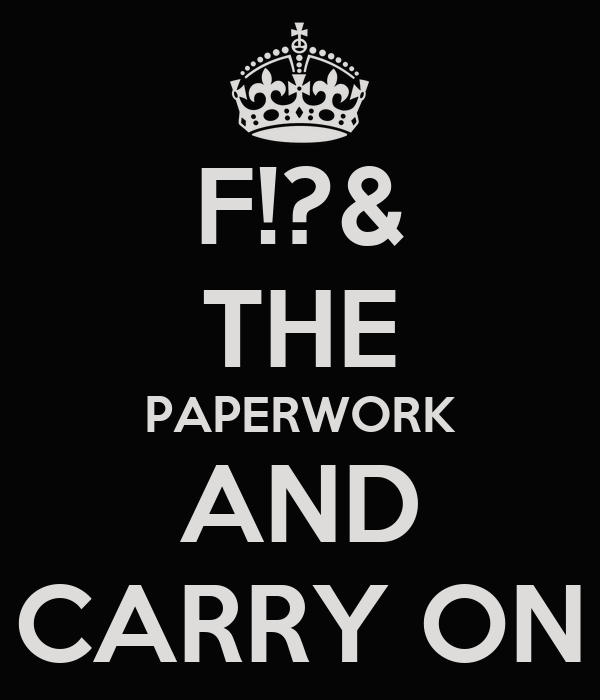 F!?& THE PAPERWORK AND CARRY ON