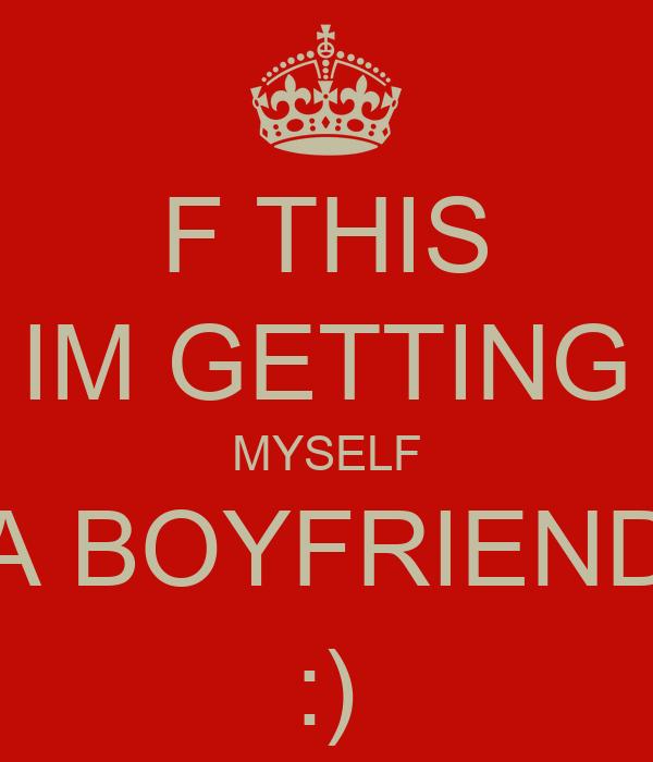 F THIS IM GETTING MYSELF A BOYFRIEND :)
