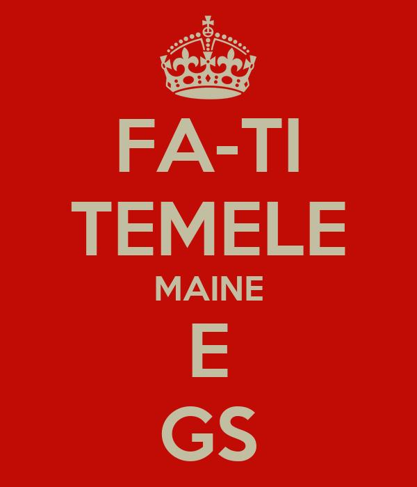 FA-TI TEMELE MAINE E GS