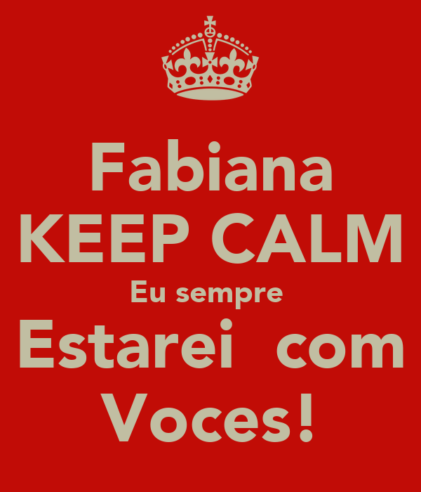 Fabiana KEEP CALM Eu sempre  Estarei  com Voces!