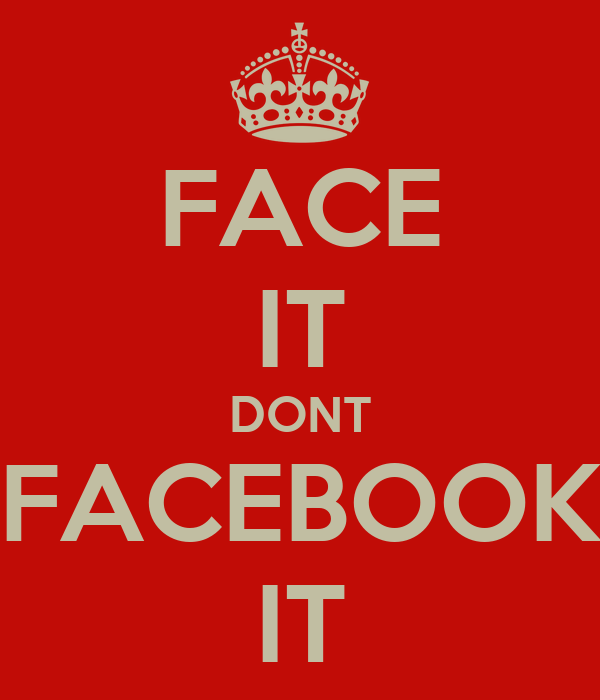 FACE IT DONT FACEBOOK IT