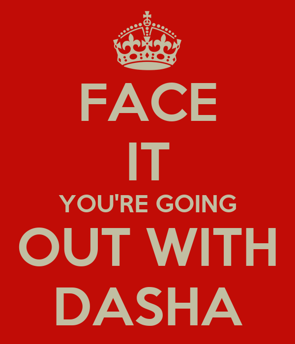 FACE IT YOU'RE GOING OUT WITH DASHA