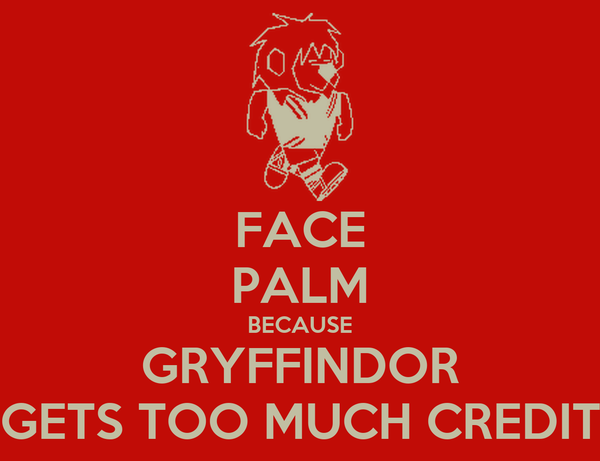 FACE PALM BECAUSE GRYFFINDOR GETS TOO MUCH CREDIT