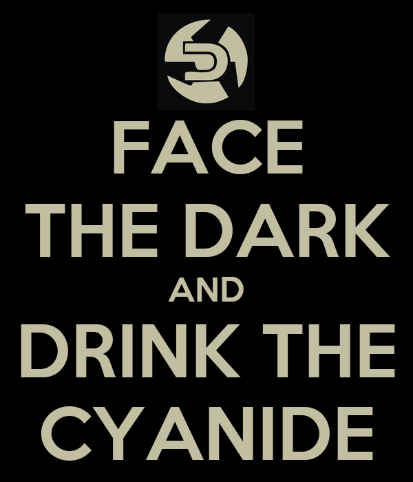 FACE THE DARK AND DRINK THE CYANIDE