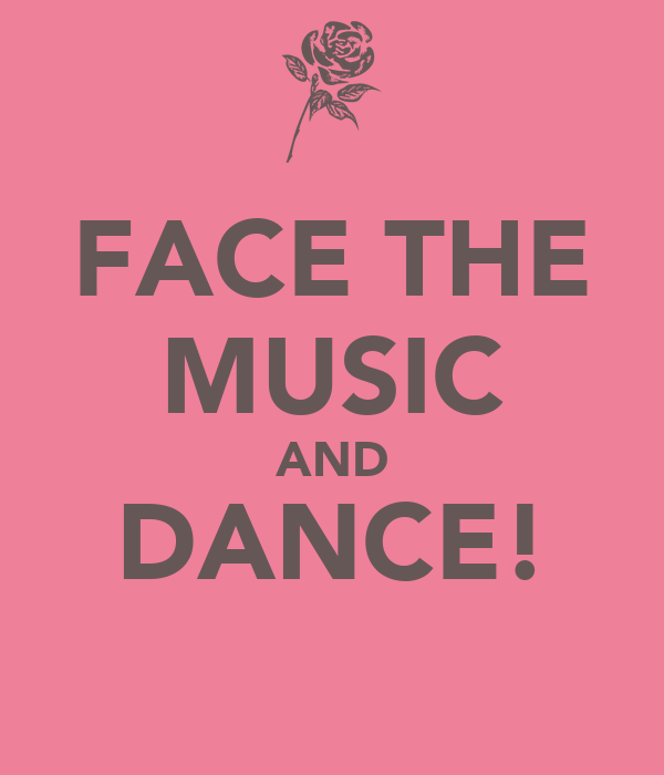 FACE THE MUSIC AND DANCE!