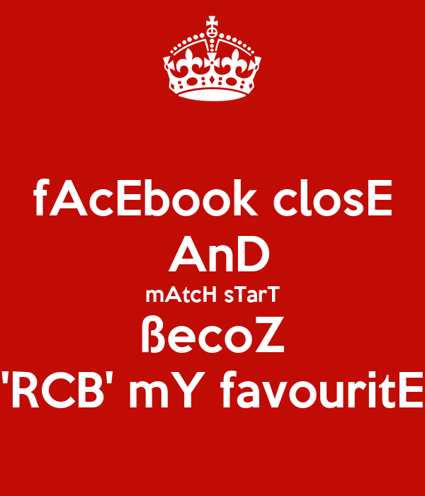 fAcEbook closE  AnD mAtcH sTarT ßecoZ 'RCB' mY favouritE