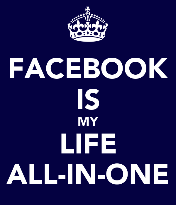 FACEBOOK IS MY LIFE ALL-IN-ONE