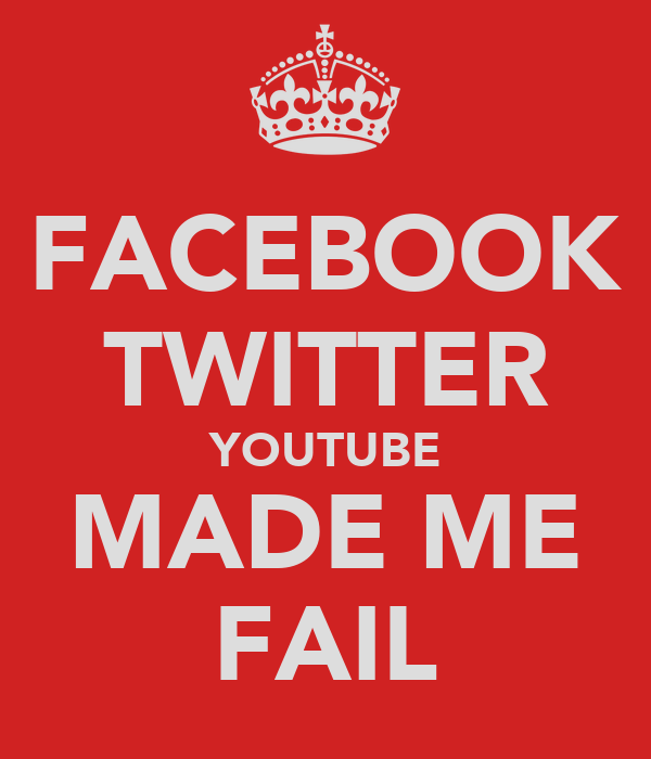 FACEBOOK TWITTER YOUTUBE MADE ME FAIL