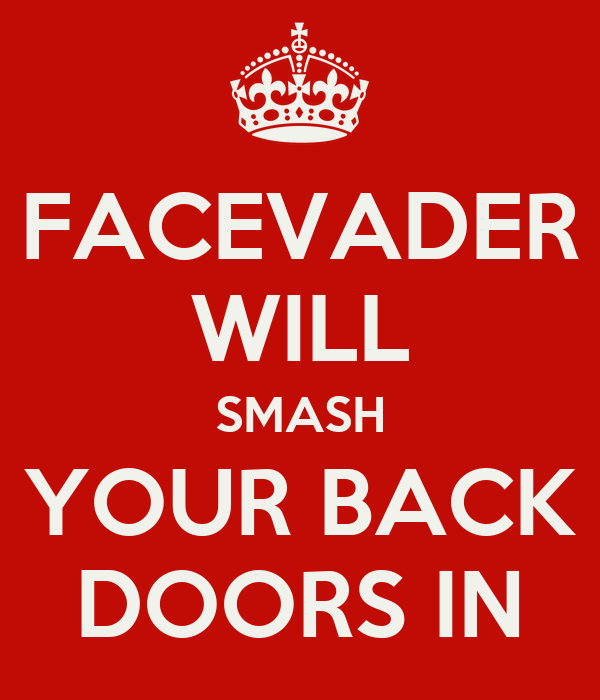 FACEVADER WILL SMASH YOUR BACK DOORS IN