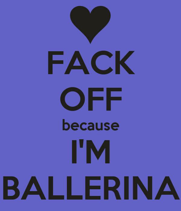 FACK OFF because I'M BALLERINA